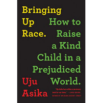 Bringing Up Race: How to Raise a Kind Child in a Prejudiced World by Uju Asika, 9781728238562