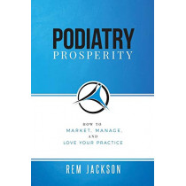 Podiatry Prosperity: How to Market, Manage, and Love Your Practice by Rem Jackson, 9781732276765