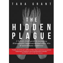 The Hidden Plague: A Holistic Field Guide to Managing Hidradenitis Suppurativa & Other Skin and Autoimmune Conditions by Tara Grant, 9781732674547