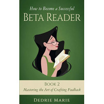 How to Become a Successful Beta Reader Book 2: Mastering the Art of Crafting Feedback by Dedrie Marie, 9781732709010