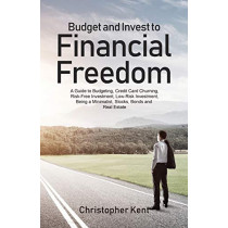 Budget and Invest to Financial Freedom: A Guide to Budgeting, Credit Card Churning, Risk-Free Investment, Low-Risk Investment, Being a Minimalist, Stocks, Bonds and Real Estate by Christopher Kent, 9781733370561