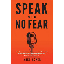 Speak With No Fear: Go from a nervous, nauseated, and sweaty speaker to an excited, energized, and passionate presenter by Mike Acker, 9781733980005