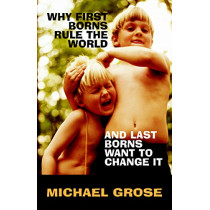 Why First-Borns Rule the World and Last-Borns Want to Change it by Michael Grose, 9781740511988