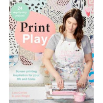 Print Play: Screen Printing Inspiration for Your Life and Home by Lara Davies, 9781743793404