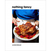 Nothing Fancy: Unfussy Food for Having People Over by Alison Roman, 9781743795378