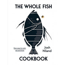 The Whole Fish Cookbook: New ways to cook, eat and think by Josh Niland, 9781743795538