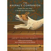 The Animal's Companion: People and their Pets, a 26,000-Year Love Story by Jacky Colliss Harvey, 9781760295783