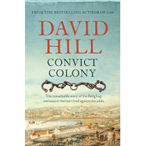 Convict Colony: The remarkable story of the fledgling settlement that survived against the odds by David Hill, 9781760528669