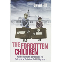 The Forgotten Children: Fairbridge Farm School and Its Betrayal of Britain's Child Migrants by David Hill, 9781760631321