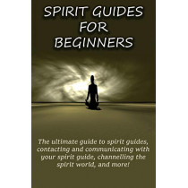 Spirit Guides for Beginners: The ultimate guide to spirit guides, contacting and communicating with your spirit guide, channelling the spirit world, and more! by Peter Longley, 9781761030307