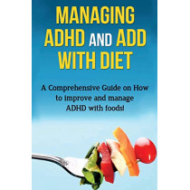 Managing ADHD and ADD with Diet: A comprehensive guide on how to improve and manage ADHD with foods! by James Parkinson, 9781761030789