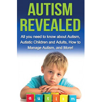 Autism Revealed: All you Need to Know about Autism, Autistic Children and Adults, How to Manage Autism, and More! by Alyssa Stone, 9781761031069