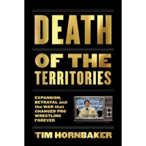 Death Of The Territories: Expansion, Betrayal and the War That Changed Pro Wrestling Forever by Tim Hornbaker, 9781770413849