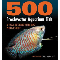 500 Freshwater Aquarium Fish: A Visual Reference to the Most Popular Species by Greg Jennings, 9781770859197