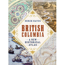 British Columbia: A New Historical Atlas by Derek Hayes, 9781771622110