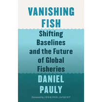 Vanishing Fish: Shifting Baselines and the Future of Global Fisheries by Daniel Pauly, 9781771643986