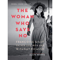The Woman Who Says No: Francoise Gilot on Her Life with and Without Picasso by Malte Herwig, 9781771646529