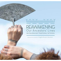 Reawakening Our Ancestors' Lines: Revitalizing Inuit Traditional Tattooing by Angela Hovak Johnston, 9781772271690
