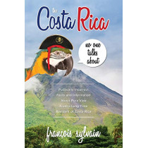 The Costa Rica No One Talks about: Politically Incorrect Facts and Information about Pura Vida from a Long Time Resident of Costa Rica by Francois Sylvain, 9781773022215