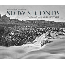 Slow Seconds: The Photography of George Thomas Taylor by Ronald Rees, 9781773101361