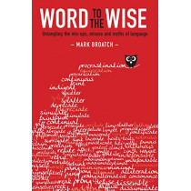 Word to the Wise: Untangling the mix-ups, misuse and myths of language by Mark Broatch, 9781775593546