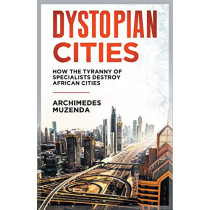 Dystopian Cities: How the Tyranny of Specialists Destroy African Cities by Archimedes Muzenda, 9781779068873