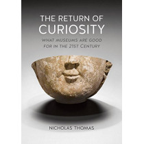 The Return of Curiosity: What Museums are Good for in the Twenty-First Century by Nicholas Thomas, 9781780236568