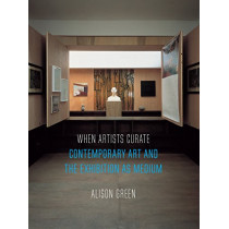 When Artists Curate: Contemporary Art and the Exhibition as Medium by Alison Green, 9781780239330