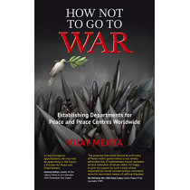 How Not to Go to War: Establishing Departments for Peace and Peace Centres Worldwide by Vijay Mehta, 9781780265223