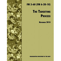 The Targeting Process: The Official U.S. Army FM 3-60 (FM 6-20-10), 26th November 2010 Revision by U.S. Department of the Army, 9781780391793