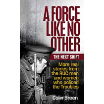 A Force Like No Other: The Next Shift: More Real Stories from the Ruc Men and Women Who Policed the Troubles by Colin Breen, 9781780732381