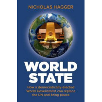 World State: How a democratically-elected World Government can replace the UN and bring peace by Nicholas Hagger, 9781780999647