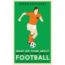 What We Think About When We Think About Football by Simon Critchley, 9781781259221
