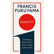 Identity: Contemporary Identity Politics and the Struggle for Recognition by Francis Fukuyama, 9781781259818