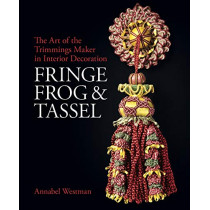 Fringe, Frog and Tassel: The Art of the Trimmings-Maker by Annabel Westman, 9781781300756