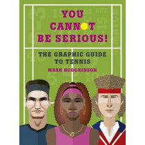 You Cannot Be Serious! The Graphic Guide to Tennis: Grand slams, players and fans, and all the tennis trivia possible by Mark Hodgkinson, 9781781316948