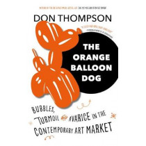 The Orange Balloon Dog: Bubbles, Turmoil and Avarice in the Contemporary Art Market by Don Thompson, 9781781317235