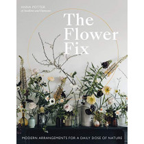 The Flower Fix: Modern arrangements for a daily dose of nature by Anna Potter, 9781781317884