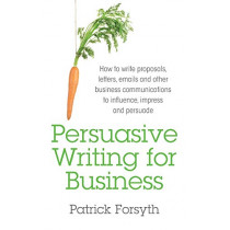 Persuasive Writing for Business: How to Write Proposals, Letters, Emails and Other Business Communications to Influence, Impress and Persuade by Patrick Forsyth, 9781781331026
