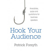 Hook Your Audience: Anecdotes, Quips and Quotations for Business Speakers by Patrick Forsyth, 9781781331033