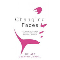 Changing Faces: The Secret to Creating a Beautiful Medical Aesthetics Business by Richard Crawford-Small, 9781781332610
