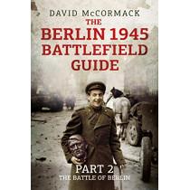 The Berlin 1945 Battlefield Guide: Part 2: The Battle of Berlin by David McCormack, 9781781557396