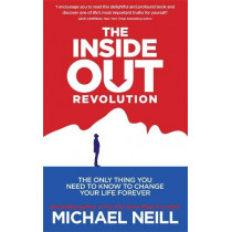 The Inside-Out Revolution: The Only Thing You Need to Know to Change Your Life Forever by Michael Neill, 9781781800799