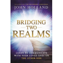 Bridging Two Realms: Learn to Communicate with Your Loved Ones on the Other-Side by John Holland, 9781781806975