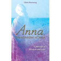 Anna, Grandmother of Jesus: A Message of Wisdom and Love by Claire Heartsong, 9781781809082
