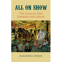 All on Show: The circus in Irish literature and culture by Eleanor Lybeck, 9781782052944