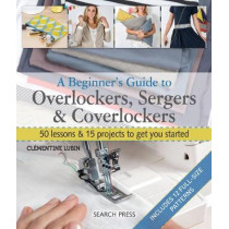 A Beginner's Guide to Overlockers, Sergers & Coverlockers: 50 Lessons & 15 Projects to Get You Started by Clementine Lubin, 9781782214908