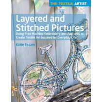 The Textile Artist: Layered and Stitched Pictures: Using Free Machine Embroidery and Applique to Create Textile Art Inspired by Everyday Life by Katie Essam, 9781782215134