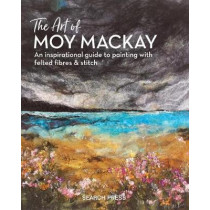 The Art of Moy Mackay: An Inspirational Guide to Painting with Felted Fibres & Stitch by Moy Mackay, 9781782215516
