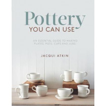 Pottery You Can Use: An Essential Guide to Making Plates, Pots, Cups and Jugs by Jacqui Atkin, 9781782215608
